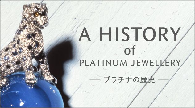 A HISTORY of PLATINUM JEWELLERY プラチナの歴史