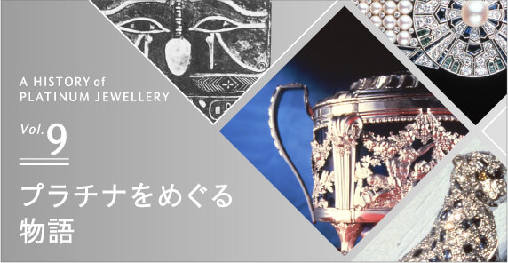 A HISTORY of PLATINUM JEWELRY Vol.9 プラチナをめぐる物語
