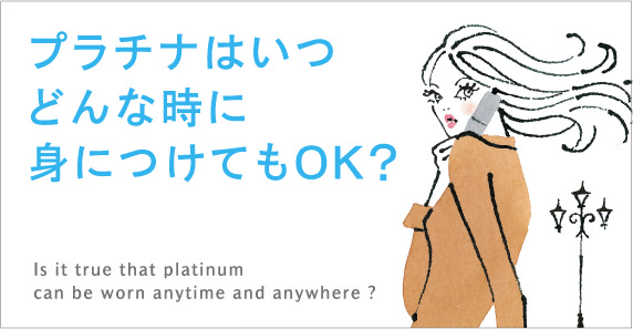 プラチナはいつどんな時に身につけてもOK?Is it true that platinum can be worn anytime and anywhere ?