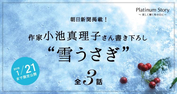 "Platinum Story 〜美しく輝く冬の日に〜 ""雪うさぎ"" 作家 小池真理子"